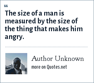 Author Unknown: The size of a man is measured by the size of the thing that makes him angry.