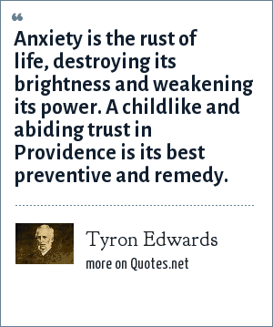Tyron Edwards: Anxiety is the rust of life, destroying its brightness and weakening its power. A childlike and abiding trust in Providence is its best preventive and remedy.