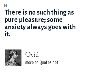 Ovid: There is no such thing as pure pleasure; some anxiety always goes with it.