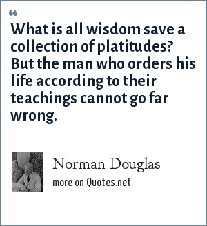 Norman Douglas: What is all wisdom save a collection of platitudes? But the man who orders his life according to their teachings cannot go far wrong.