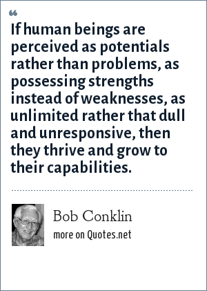 Bob Conklin: If human beings are perceived as potentials rather than problems, as possessing strengths instead of weaknesses, as unlimited rather that dull and unresponsive, then they thrive and grow to their capabilities.