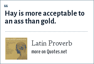Latin Proverb: Hay is more acceptable to an ass than gold.