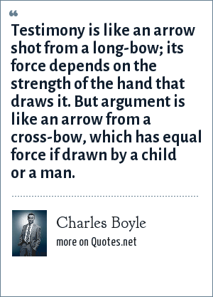 Charles Boyle: Testimony is like an arrow shot from a long-bow; its force depends on the strength of the hand that draws it. But argument is like an arrow from a cross-bow, which has equal force if drawn by a child or a man.