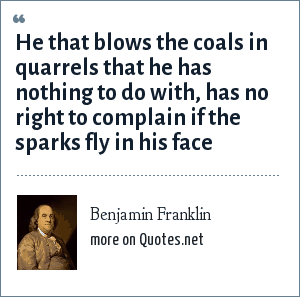 Benjamin Franklin: He that blows the coals in quarrels that he has nothing to do with, has no right to complain if the sparks fly in his face