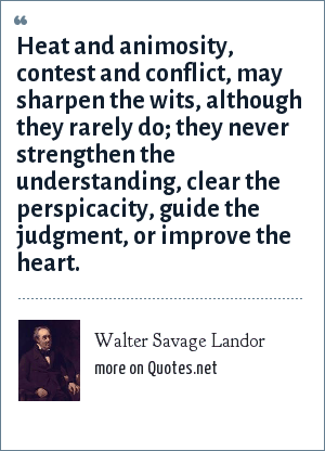 Walter Savage Landor: Heat and animosity, contest and conflict, may sharpen the wits, although they rarely do; they never strengthen the understanding, clear the perspicacity, guide the judgment, or improve the heart.
