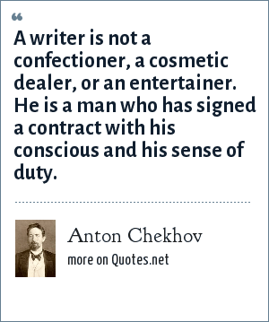 Anton Chekhov: A writer is not a confectioner, a cosmetic dealer, or an entertainer. He is a man who has signed a contract with his conscious and his sense of duty.