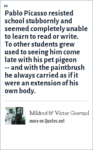 Mildred & Victor Goertzel: Pablo Picasso resisted school stubbornly and seemed completely unable to learn to read or write. To other students grew used to seeing him come late with his pet pigeon -- and with the paintbrush he always carried as if it were an extension of his own body.