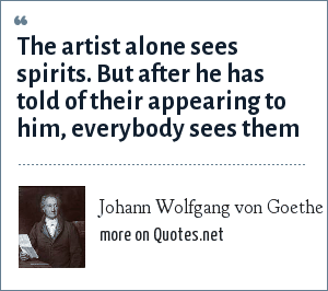 Johann Wolfgang von Goethe: The artist alone sees spirits. But after he has told of their appearing to him, everybody sees them