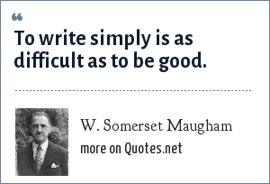 W. Somerset Maugham: To write simply is as difficult as to be good.