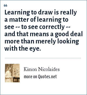 Kimon Nicolaides: Learning to draw is really a matter of learning to see -- to see correctly -- and that means a good deal more than merely looking with the eye.