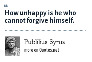Publilius Syrus: How unhappy is he who cannot forgive himself.