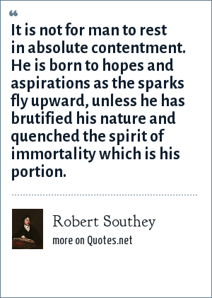Robert Southey: It is not for man to rest in absolute contentment. He is born to hopes and aspirations as the sparks fly upward, unless he has brutified his nature and quenched the spirit of immortality which is his portion.