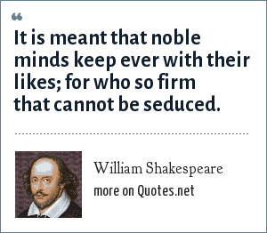 William Shakespeare: It is meant that noble minds keep ever with their likes; for who so firm that cannot be seduced.