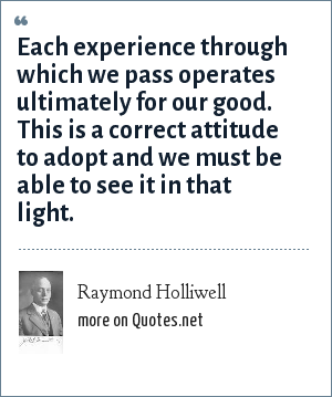 Raymond Holliwell: Each experience through which we pass operates ultimately for our good. This is a correct attitude to adopt and we must be able to see it in that light.