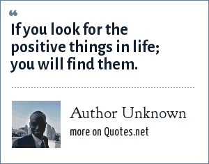 Author Unknown: If you look for the positive things in life; you will find them.