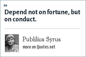 Publilius Syrus: Depend not on fortune, but on conduct.