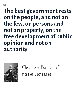 George Bancroft: The best government rests on the people, and not on the few, on persons and not on property, on the free development of public opinion and not on authority.