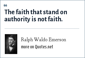 Ralph Waldo Emerson: The faith that stand on authority is not faith.