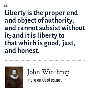 John Winthrop: Liberty is the proper end and object of authority, and cannot subsist without it; and it is liberty to that which is good, just, and honest.