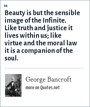 George Bancroft: Beauty is but the sensible image of the Infinite. Like truth and justice it lives within us; like virtue and the moral law it is a companion of the soul.