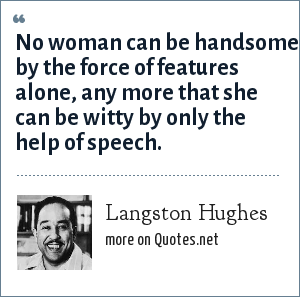 Langston Hughes: No woman can be handsome by the force of features alone, any more that she can be witty by only the help of speech.
