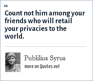 Publilius Syrus: Count not him among your friends who will retail your privacies to the world.