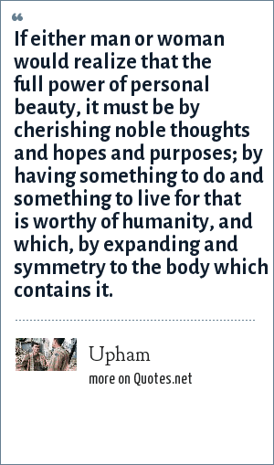 Upham: If either man or woman would realize that the full power of personal beauty, it must be by cherishing noble thoughts and hopes and purposes; by having something to do and something to live for that is worthy of humanity, and which, by expanding and symmetry to the body which contains it.