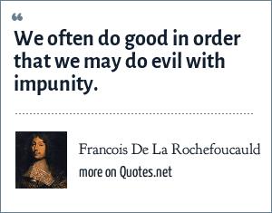 Francois De La Rochefoucauld: We often do good in order that we may do evil with impunity.