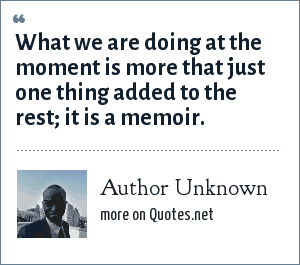 Author Unknown: What we are doing at the moment is more that just one thing added to the rest; it is a memoir.