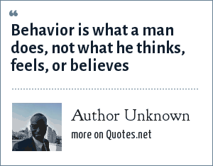Author Unknown: Behavior is what a man does, not what he thinks, feels, or believes