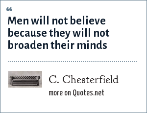 C. Chesterfield: Men will not believe because they will not broaden their minds