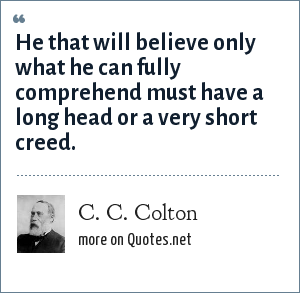 C. C. Colton: He that will believe only what he can fully comprehend must have a long head or a very short creed.