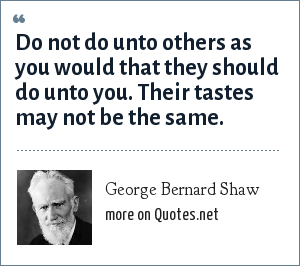 George Bernard Shaw: Do not do unto others as you would that they should do unto you. Their tastes may not be the same.