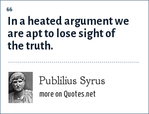 Publilius Syrus: In a heated argument we are apt to lose sight of the truth.
