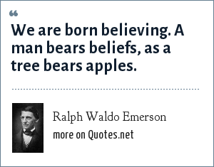Ralph Waldo Emerson: We are born believing. A man bears beliefs, as a tree bears apples.