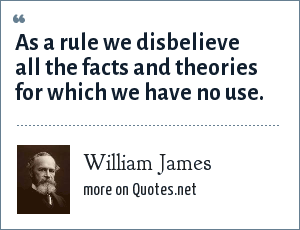 William James: As a rule we disbelieve all the facts and theories for which we have no use.