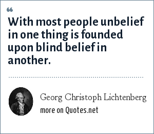 Georg Christoph Lichtenberg: With most people unbelief in one thing is founded upon blind belief in another.