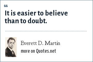 Everett D. Martin: It is easier to believe than to doubt.