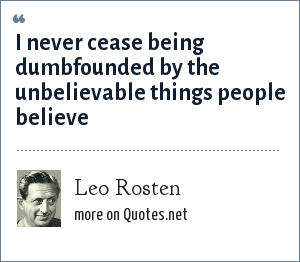 Leo Rosten: I never cease being dumbfounded by the unbelievable things people believe