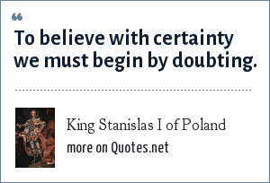 King Stanislas I of Poland: To believe with certainty we must begin by doubting.