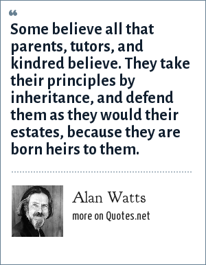 Alan Watts: Some believe all that parents, tutors, and kindred believe. They take their principles by inheritance, and defend them as they would their estates, because they are born heirs to them.