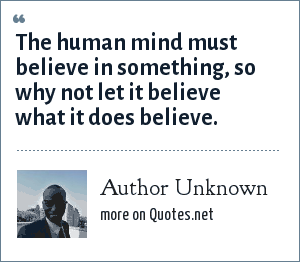 Author Unknown: The human mind must believe in something, so why not let it believe what it does believe.