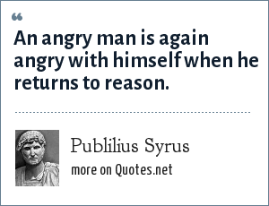 Publilius Syrus: An angry man is again angry with himself when he returns to reason.