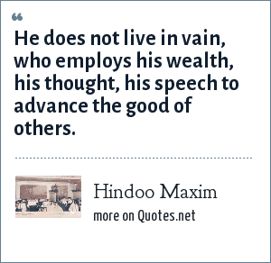 Hindoo Maxim: He does not live in vain, who employs his wealth, his thought, his speech to advance the good of others.