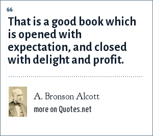 A. Bronson Alcott: That is a good book which is opened with expectation, and closed with delight and profit.