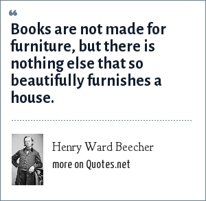 Henry Ward Beecher: Books are not made for furniture, but there is nothing else that so beautifully furnishes a house.