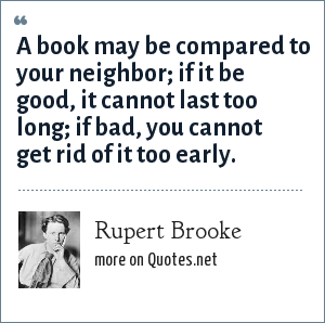 Rupert Brooke: A book may be compared to your neighbor; if it be good, it cannot last too long; if bad, you cannot get rid of it too early.
