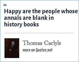 Thomas Carlyle: Happy are the people whose annals are blank in history books