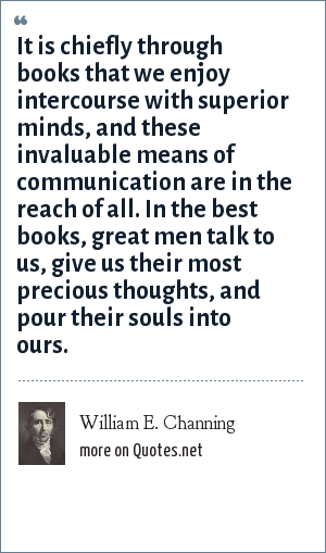 William E. Channing: It is chiefly through books that we enjoy intercourse with superior minds, and these invaluable means of communication are in the reach of all. In the best books, great men talk to us, give us their most precious thoughts, and pour their souls into ours.
