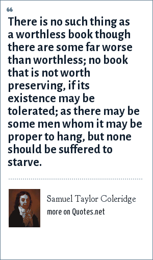 Samuel Taylor Coleridge: There is no such thing as a worthless book though there are some far worse than worthless; no book that is not worth preserving, if its existence may be tolerated; as there may be some men whom it may be proper to hang, but none should be suffered to starve.